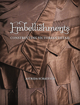 Embellishments: Constructing Victorian Detail  by  Astrida Schaeffer