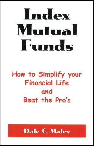 Index Mutual Funds: How to Simplify Your Financial Life and Beat the Pros Dale C. Maley