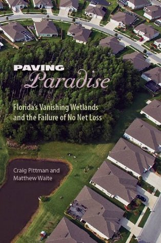Paving Paradise: Floridas Vanishing Wetlands and the Failure of No Net Loss (The Florida History and Culture Series)  by  Craig Pittman