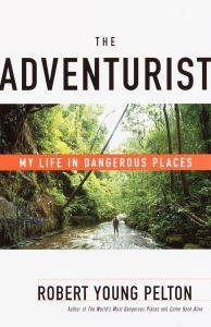 The Adventurist: My Life in Dangerous Places Robert Young Pelton