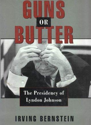 Guns or Butter: The Presidency of Lyndon Johnson  by  Irving Bernstein