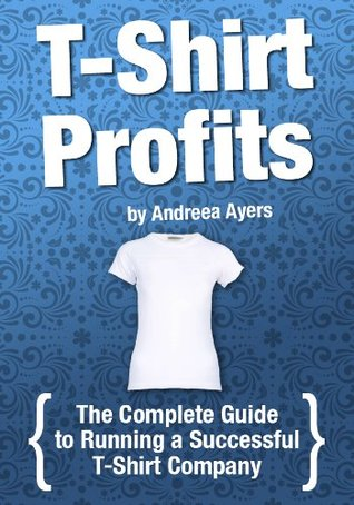 T-shirt Profits: Start a t-shirt business - The complete guide to starting and running a successful t-shirt company  by  Andreea Ayers