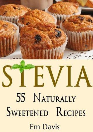 Stevia: 55 Naturally Sweetened Recipes  by  Em Davis