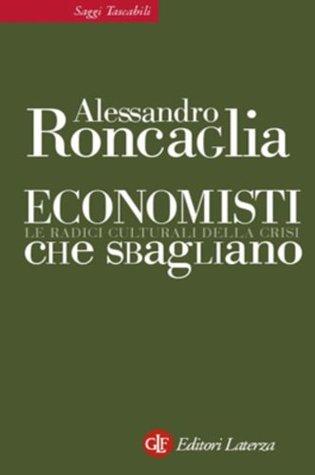 Economisti che sbagliano: Le radici culturali della crisi (eBook Laterza) (Italian Edition) Alessandro Roncaglia