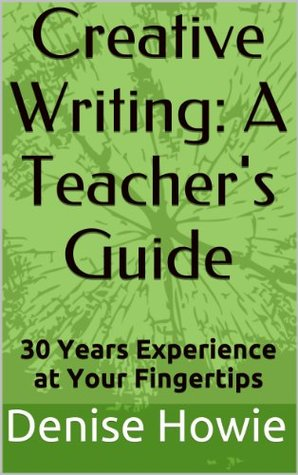CREATIVE WRITING: A TEACHERS GUIDE. 30 Years of Experience at Your Fingertips Denise Howie