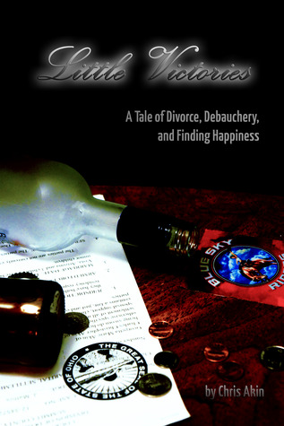Little Victories: A Tale Of Divorce Debauchery and Finding Happiness