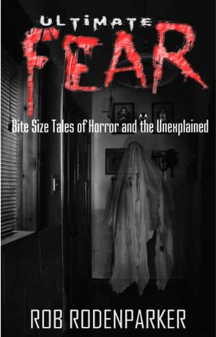 Ultimate Fear: Bite Size Tales of Horror and the Unexplained Rob RodenParker