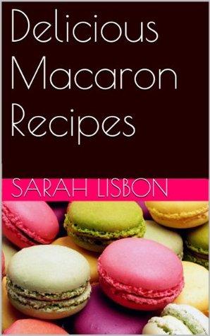 Delicious Macaron Recipes  by  Sarah Lisbon