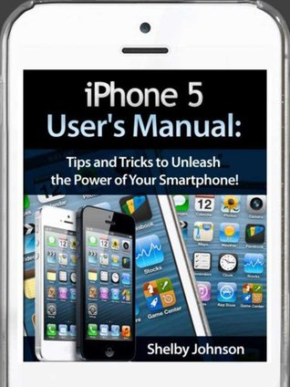 iPhone 5 (5C & 5S) Users Manual: Tips and Tricks to Unleash the Power of Your Smartphone! (includes iOS 7)  by  Shelby Johnson