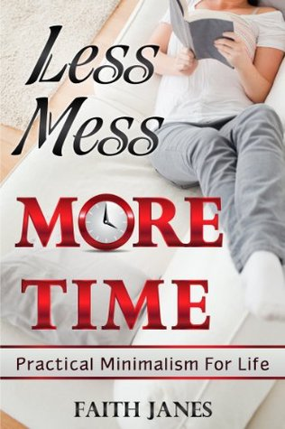 Less Mess, More Time: Practical Minimalism for Life (Practical Minimalism Book Series)  by  Faith Janes