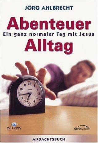 Abenteuer Alltag - Ein ganz normaler Tag mit Jesus  by  Jörg Ahlbrecht