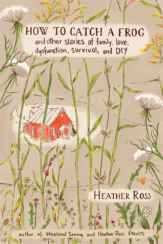 How to Catch a Frog: And Other Stories of Family, Love, Dysfunction, Survival, and DIY - Heather Ross