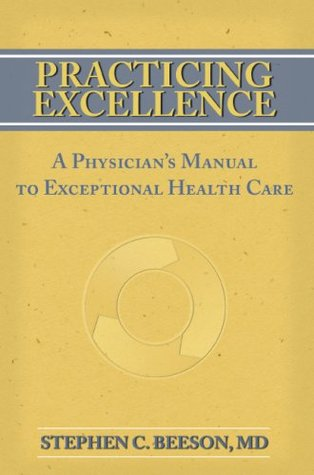 Practicing Excellence: A Physicians Manual to Exceptional Health Care  by  Stephen C. Beeson