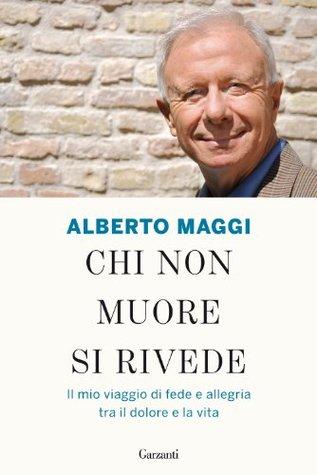 Chi non muore si rivede: Il mio viaggio di fede e allegria tra il dolore e la vita (Garzanti Saggi) Alberto Maggi