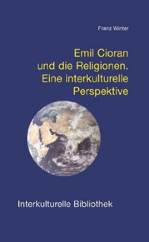 Emil Cioran und die Religionen. Eine interkulturelle Perspektive (Interkulturelle Bibliothek) Franz  Winter