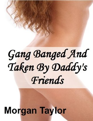 Gang Banged And Taken By Daddys Friends  by  Morgan Taylor