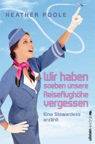 »Wir haben soeben unsere Reiseflughöhe vergessen«: Eine Stewardess erzählt (German Edition) (2012)