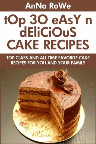TOP 30 Easy And Delicious Cake Recipes: Top Class And All Time Favorite Cake Recipes For You And Your Family  by  Anna Rowe