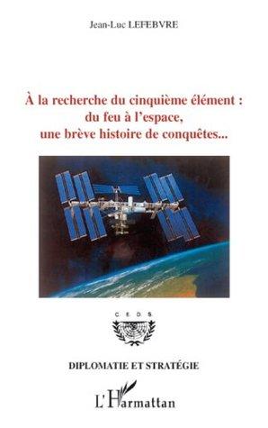 A la recherche du cinquième élément : du feu à lespace, une brève histoire de conquêtes...  by  Xavier Sallantin