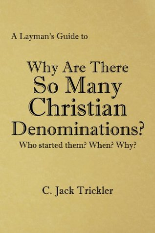 A Laymans Guide to: Why Are There So Many Christian Denominations? C. Jack  Trickler