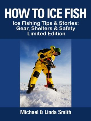 How To Ice Fish: Ice Fishing Tips & Stories: Gear, Shelters & Safety - Limited Edition Michael  Smith