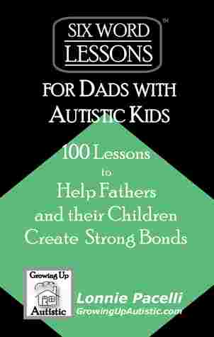 Six-Word Lessons for Dads with Autistic Kids by Lonnie Pacelli