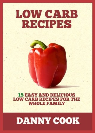 Low Carb Recipes: 15 Easy and Delicious Low Carb Recipes for The Whole Family Danny  Cook