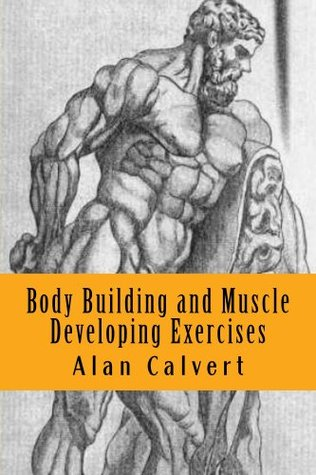 Body Building and Muscle Developing Exercises  by  Alan Calvert