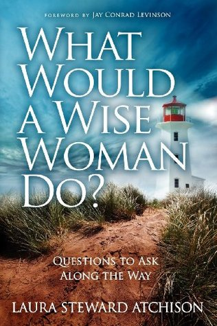What Would a Wise Woman Do?: Questions to Ask Along the Way  by  Laura Steward Atchison