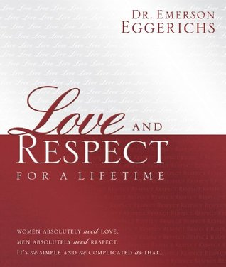Love and Respect for a Lifetime: Women Absolutely Need Love. Men Absolutely Need Respect. Its as Simple and as Complicated as That...  by  Emerson Eggerichs
