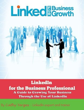 LinkedIn for the Business Professional: A Guide to Growing Your Business Through the Use of LinkedIn Cathy Yerges