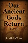 Our Ancient Gods Return: Book I B. Lee Rowell
