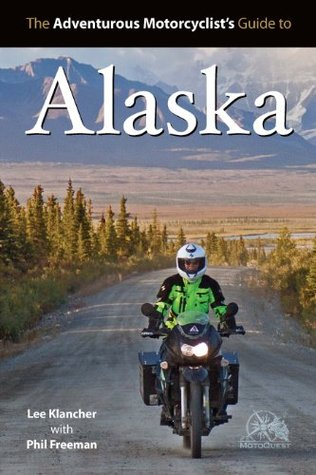 Adventurous Motorcyclists Guide to Alaska  by  Lee Klancher