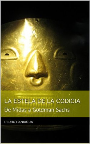De Midas a Goldman Sachs. LA ESTELA DE LA CODICIA PEDRO PANIAGUA