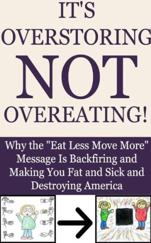 Its Overstoring, Not Overeating! Why the Eat Less Move More Message Is Backfiring and Making You Fat and Sick and Destroying America  by  Adam Kosloff