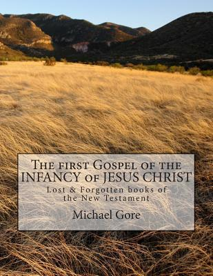 The First Gospel of the Infancy of Jesus Christ: Lost & Forgotten Books of the New Testament Michael Gore