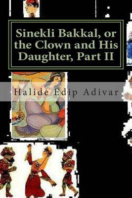 Sinekli Bakkal, or the Clown and His Daughter, Part II: Translated from the Turkish W. D. Halsey by Halide Edip Adıvar