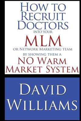 How to Recruit Doctors Into Your MLM or Network Marketing Team: By Showing Them a No Warm Market System  by  David Williams