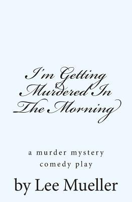Im Getting Murdered in the Morning: A Murder Mystery Comedy Play  by  Lee Mueller