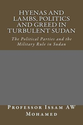 Hyenas and Lambs, Politics and Greed in Turbulent Sudan: The Political Parties and the Military Rule in Sudan Issam A.W. Mohamed