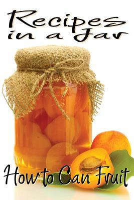 Recipes in a Jar: How to Can Fruit Rachel Jones