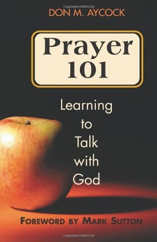 Prayer 101: Learning to Talk with God  by  Don Aycock