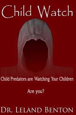 Child Watch: Child Predators Are Watching Your Children Are You?  by  Leland Benton