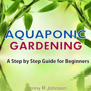 AQUAPONIC GARDENING: A STEP BY STEP GUIDE FOR BEGINNERS Jenny R Johnson