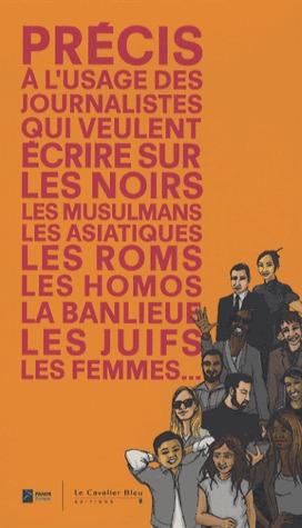 Précis à lusage des journalistes qui veulent écrire sur les noirs, les musulmans, les asiatiques, les roms, les homos, la banlieue, les juïfs, les femmes... Institut Panos Paris