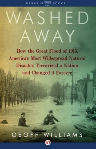 Washed Away: How the Great Flood of 1913, Americas Most Widespread Natural Disaster, Terrorized a Nation and Cha Geoff Williams
