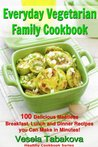 Everyday Vegetarian Family Cookbook: 100 Delicious Meatless Breakfast, Lunch and Dinner Recipes you Can Make in Minutes! (Healthy Cookbook Series)