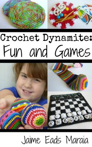 Crochet Dynamite: Fun and Games Jaime Eads Maraia