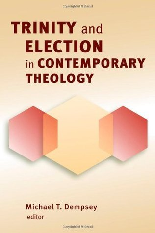 Trinity and Election in Contemporary Theology  by  Michael T. Dempsey