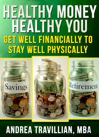 Healthy Money Healthy You: Get Well Financially to Stay Well Physically Andrea Travillian